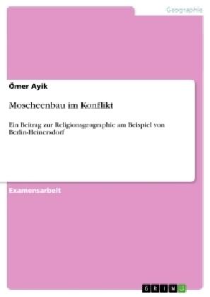 Akademische Schriftenreihe: Moscheenbau im Konflikt - Ein Beitrag zur Religionsgeographie am Beispiel von Berlin-Heinersdorf. Staatsexamensarbeit - Ayik, Ömer