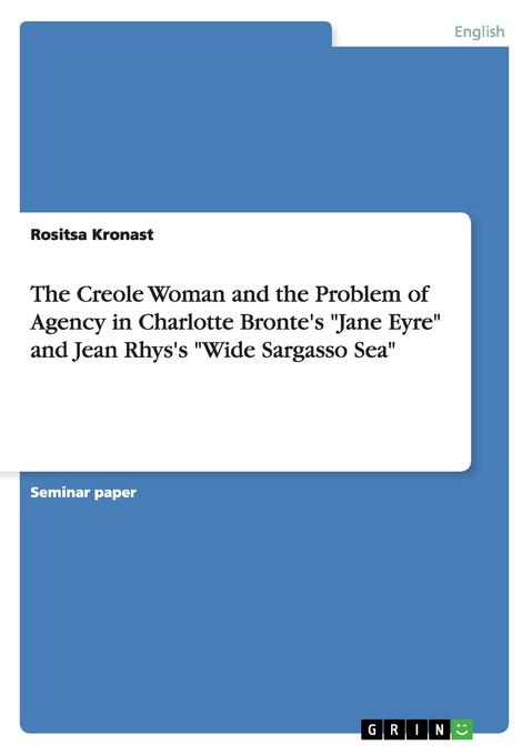 The Creole Woman and the Problem of Agency in Charlotte Bronte´s Jane Eyre and Jean Rhys´s Wide Sargasso Sea als Buch von Rositsa Kronast - GRIN Publishing