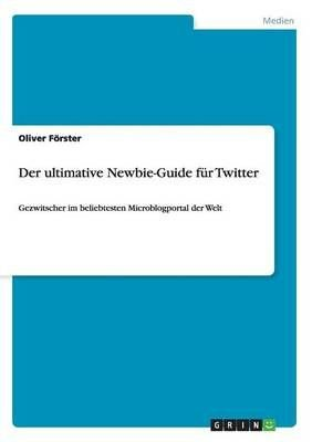 Der Ultimative Newbie-Guide Fur Twitter - Oliver Forster