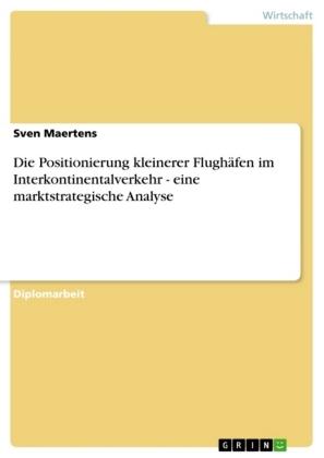 Akademische Schriftenreihe: Die Positionierung kleinerer Flughäfen im Interkontinentalverkehr - eine marktstrategische Analyse - Diplomarbeit - Maertens, Sven