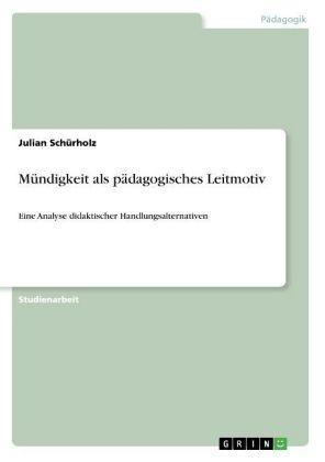 Akademische Schriftenreihe: Mündigkeit als pädagogisches Leitmotiv - Eine Analyse didaktischer Handlungsalternativen - Schürholz, Julian