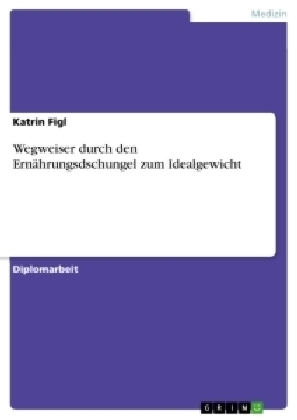 Akademische Schriftenreihe: Wegweiser durch den Ernährungsdschungel zum Idealgewicht - Diplomarbeit - Figl, Katrin