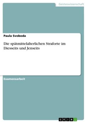 Akademische Schriftenreihe: Die spätmittelalterlichen Straforte im Diesseits und Jenseits - Staatsexamensarbeit - Svoboda, Paula