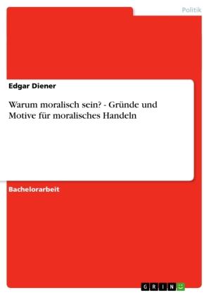 Akademische Schriftenreihe: Warum moralisch sein? - Gründe und Motive für moralisches Handeln - Diener, Edgar