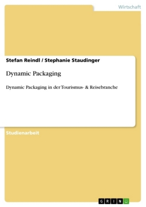 Akademische Schriftenreihe: Dynamic Packaging - Dynamic Packaging in der Tourismus- & Reisebranche - Reindl, Stefan / Staudinger, Stephanie