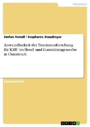Akademische Schriftenreihe: Anwendbarkeit der Tourismusforschung für KMU im Hotel- und Gaststättengewerbe in Österreich - Reindl, Stefan / Staudinger, Stephanie