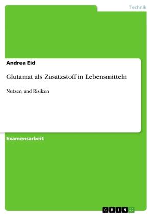 Akademische Schriftenreihe: Glutamat als Zusatzstoff in Lebensmitteln - Nutzen und Risiken. Staatsexamensarbeit - Eid, Andrea