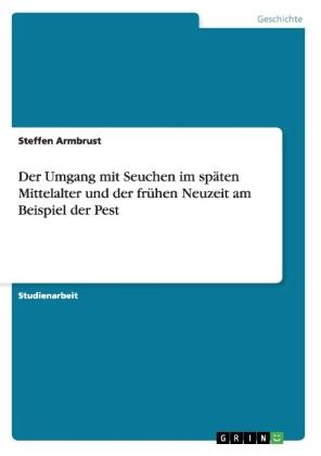 Akademische Schriftenreihe: Der Umgang mit Seuchen im späten Mittelalter und der frühen Neuzeit am Beispiel der Pest - Armbrust, Steffen