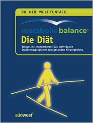 Metabolic Balance Die Diät: Schluss mit Hungerkuren! Der individuelle Weg zum gesunden Körpergewicht - Wolf Funfack