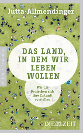 Das Land, in dem wir leben wollen - Wie die Deutschen sich ihre Zukunft vorstellen - Jutta Allmendinger