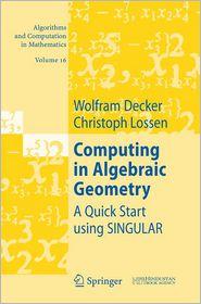 Computing in Algebraic Geometry: A Quick Start using SINGULAR - Wolfram Decker, Christoph Lossen