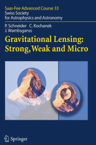 Gravitational Lensing: Strong, Weak and Micro: Saas-Fee Advanced Course 33 - Peter Schneider