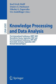 Knowledge Processing and Data Analysis: First International Conference, KONT 2007, Novosibirsk, Russia, September 14-16, 2007,and First International Conference, KPP 2007, Darmstadt, Germany, September 28-30, 2007. Revised Selected Papers - Karl Erich Wolff