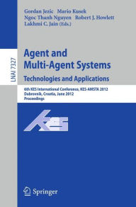 Agent and Multi-Agent Systems: Technologies and Applications: 6th KES International Conference, KES-AMSTA 2012, Dubrovnik, Croatia, June 25-27, 2012. Proceedings - Gordan Jezic