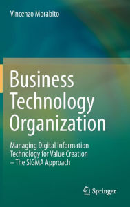 Business Technology Organization: Managing Digital Information Technology for Value Creation - The SIGMA Approach - Vincenzo Morabito