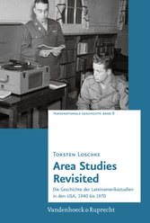Area Studies Revisited - Die Geschichte der Lateinamerikastudien in den USA, 1940 bis 1970 - Torsten Loschke