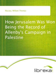 How Jerusalem Was Won Being the Record of Allenby's Campaign in Palestine - William Thomas Massey