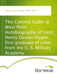 The Colored Cadet at West Point Autobiography of Lieut. Henry Ossian Flipper, first graduate of color from the U. S. Military Academy - Henry Ossian Flipper