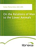 On the Relations of Man to the Lower Animals - Thomas Henry Huxley