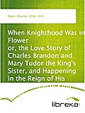 When Knighthood Was in Flower or, the Love Story of Charles Brandon and Mary Tudor the King`s Sister, and Happening in the Reign of His August Majesty King Henry the Eighth - Charles Major