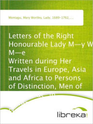 Letters of the Right Honourable Lady M-y W-y M-e Written during Her Travels in Europe, Asia and Africa to Persons of Distinction, Men of Letters, &c. in Different Parts of Europe - Mary Wortley Montagu