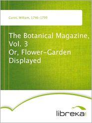 The Botanical Magazine, Vol. 3 Or, Flower-Garden Displayed - William Curtis