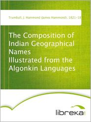 The Composition of Indian Geographical Names Illustrated from the Algonkin Languages