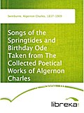 Songs of the Springtides and Birthday Ode Taken from The Collected Poetical Works of Algernon Charles Swinburne-Vol. III - Algernon Charles Swinburne
