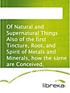 Of Natural and Supernatural Things Also of the first Tincture, Root, and Spirit of Metals and Minerals, how the same are Conceived, Generated, Brought