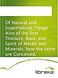 Of Natural and Supernatural Things Also of the first Tincture, Root, and Spirit of Metals and Minerals, how the same are Conceived, Generated, Brought forth, Changed, and Augmented.