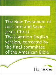 The New Testament of our Lord and Savior Jesus Christ. The common English version, corrected by the final committee of the American Bible Union. - MVB E-Books