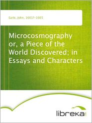 Microcosmography or, a Piece of the World Discovered; in Essays and Characters - John Earle