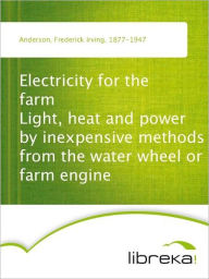 Electricity for the farm Light, heat and power by inexpensive methods from the water wheel or farm engine - Frederick Irving Anderson