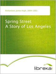 Spring Street A Story of Los Angeles - James Hugh Richardson