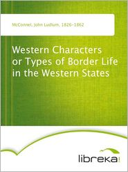 Western Characters or Types of Border Life in the Western States - John Ludlum McConnel