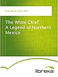 The White Chief A Legend of Northern Mexico - Mayne Reid