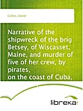 Narrative of the shipwreck of the brig Betsey, of Wiscasset, Maine, and murder of five of her crew, by pirates, on the coast of Cuba, Dec. 1824. - Daniel Collins