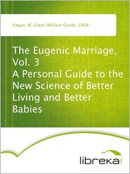 The Eugenic Marriage, Vol. 3 A Personal Guide to the New Science of Better Living and Better Babies - W. Grant (William Grant) Hague