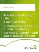 The Bacillus of Long Life a manual of the preparation and souring of milk for dietary purposes, together with and historical account of the use of fermente - Loudon Douglas