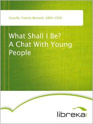 What Shall I Be? A Chat With Young People - Francis Bernard Cassilly