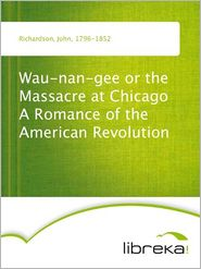 Wau-nan-gee or the Massacre at Chicago A Romance of the American Revolution