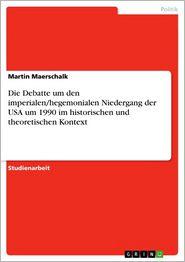 Die Debatte um den imperialen/hegemonialen Niedergang der USA um 1990 im historischen und theoretischen Kontext - Martin Maerschalk