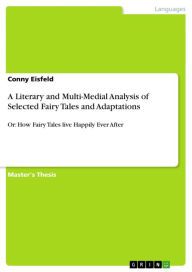 A Literary and Multi-Medial Analysis of Selected Fairy Tales and Adaptations: Or: How Fairy Tales live Happily Ever After - Conny Eisfeld