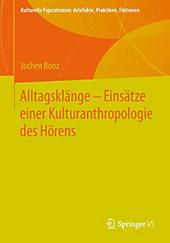 Alltagsklänge - Einsätze einer Kulturanthropologie des Hörens (Kulturelle Figurationen: Artefakte, Praktiken, Fiktionen)