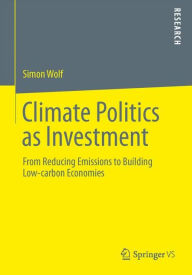 Climate Politics as Investment: From Reducing Emissions to Building Low-carbon Economies - Simon Wolf