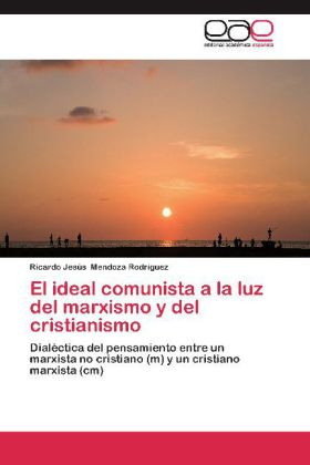 El ideal comunista a la luz del marxismo y del cristianismo - Dialéctica del pensamiento entre un marxista no cristiano (m) y un cristiano marxista (cm) - Mendoza Rodríguez, Ricardo Jesús