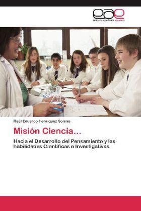 Misión Ciencia... - Hacia el Desarrollo del Pensamiento y las habilidades Científicas e Investigativas - Henríquez Soleno, Raúl Eduardo