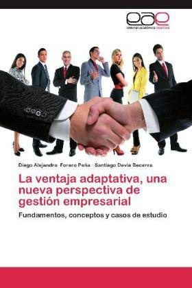 La ventaja adaptativa, una nueva perspectiva de gestión empresarial - Fundamentos, conceptos y casos de estudio - Forero Peña, Diego Alejandro / Devia Becerra, Santiago