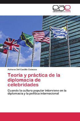 Teoría y práctica de la diplomacia de celebridades - Cuando la cultura popular interviene en la diplomacia y la política internacional - Del Castillo Cabezas, Adriana