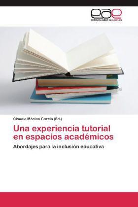 Una experiencia tutorial en espacios académicos - Abordajes para la inclusión educativa - García, Claudia Mónica (Hrsg.)